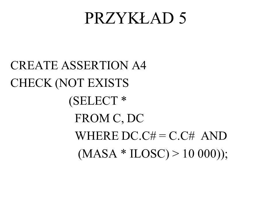 PRZYKŁAD 5 CREATE ASSERTION A4 CHECK (NOT EXISTS (SELECT * FROM C, DC
