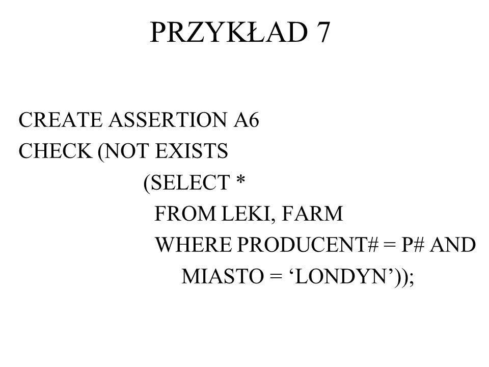 PRZYKŁAD 7 CREATE ASSERTION A6 CHECK (NOT EXISTS (SELECT *