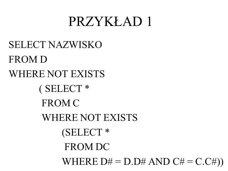 PRZYKŁAD 1 SELECT NAZWISKO FROM D WHERE NOT EXISTS ( SELECT * FROM C