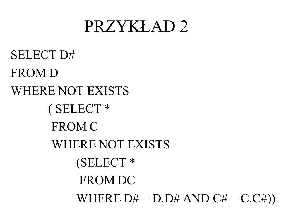 PRZYKŁAD 2 SELECT D# FROM D WHERE NOT EXISTS ( SELECT * FROM C