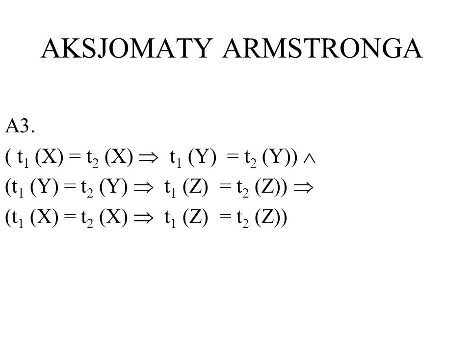 AKSJOMATY ARMSTRONGA A3. ( t1 (X) = t2 (X)  t1 (Y) = t2 (Y)) 