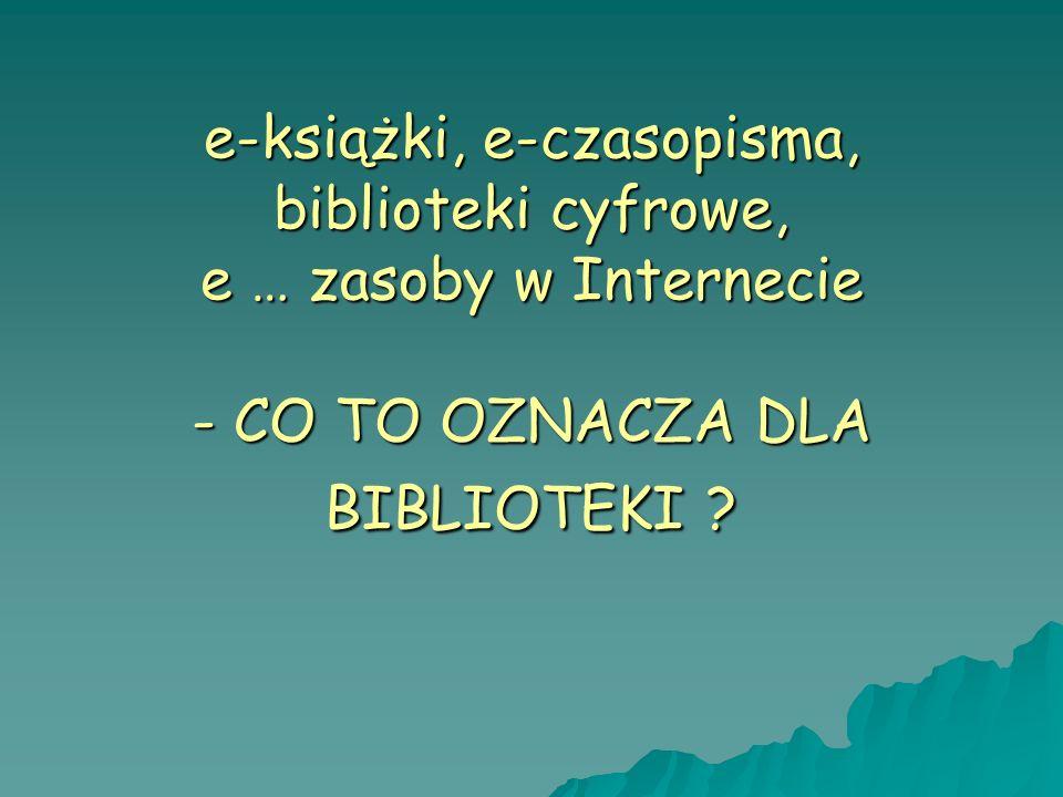 e-książki, e-czasopisma, biblioteki cyfrowe, e … zasoby w Internecie - CO TO OZNACZA DLA BIBLIOTEKI