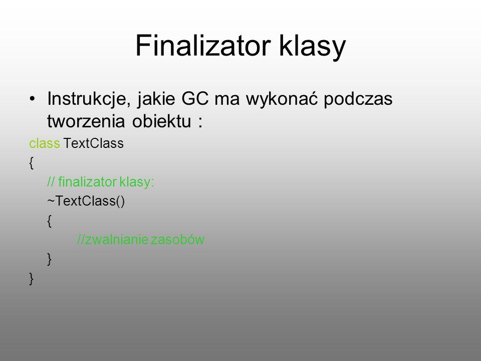 Finalizator klasy Instrukcje, jakie GC ma wykonać podczas tworzenia obiektu : class TextClass. { // finalizator klasy: