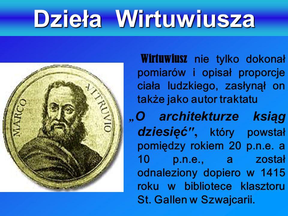 Dzieła Wirtuwiusza Wirtuwiusz nie tylko dokonał pomiarów i opisał proporcje ciała ludzkiego, zasłynął on także jako autor traktatu.
