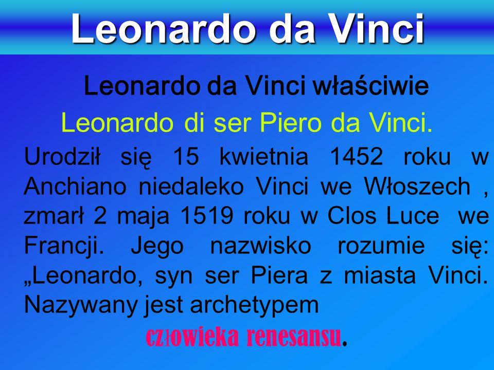 Leonardo da Vinci Leonardo di ser Piero da Vinci. człowieka renesansu.