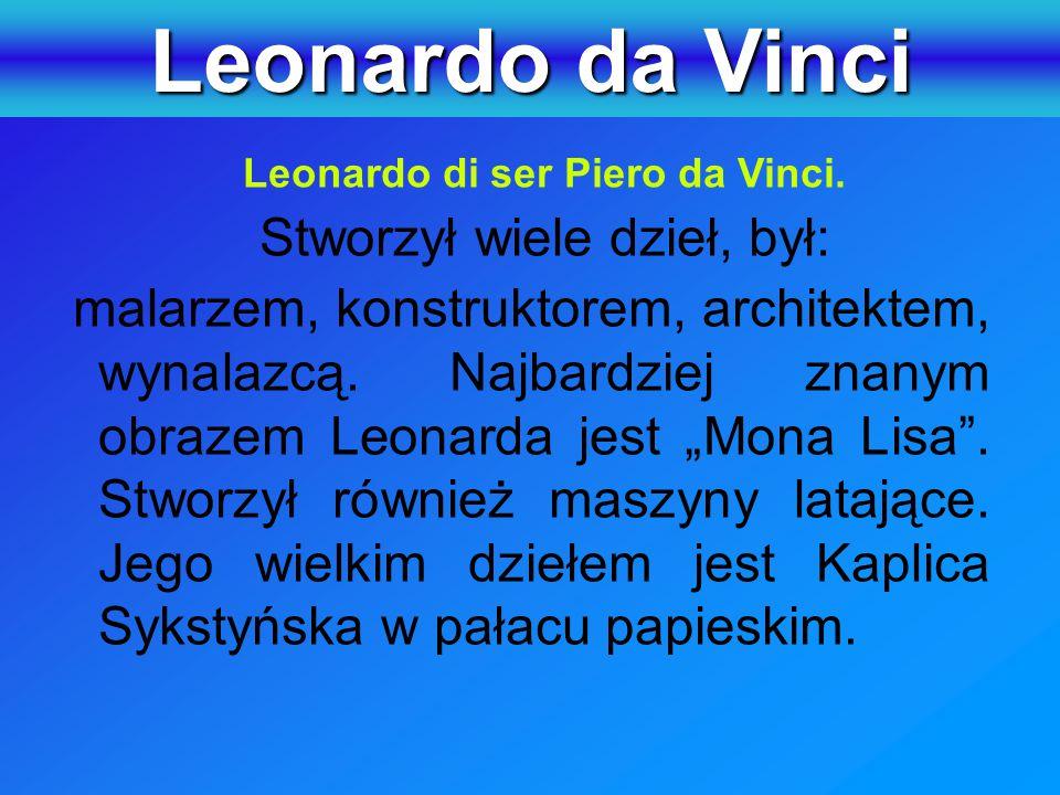 Leonardo da Vinci Leonardo di ser Piero da Vinci. Stworzył wiele dzieł, był:
