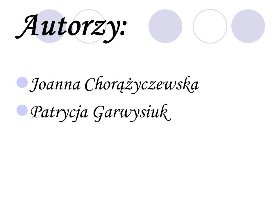 Autorzy: Joanna Chorążyczewska Patrycja Garwysiuk