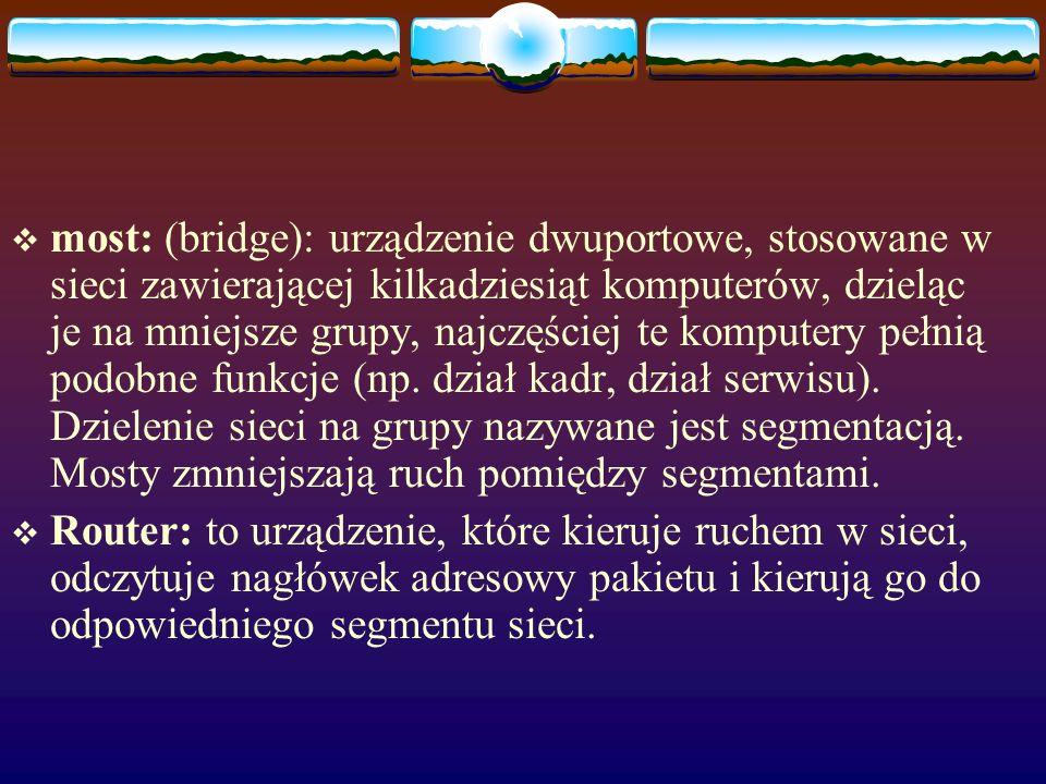most: (bridge): urządzenie dwuportowe, stosowane w sieci zawierającej kilkadziesiąt komputerów, dzieląc je na mniejsze grupy, najczęściej te komputery pełnią podobne funkcje (np. dział kadr, dział serwisu). Dzielenie sieci na grupy nazywane jest segmentacją. Mosty zmniejszają ruch pomiędzy segmentami.