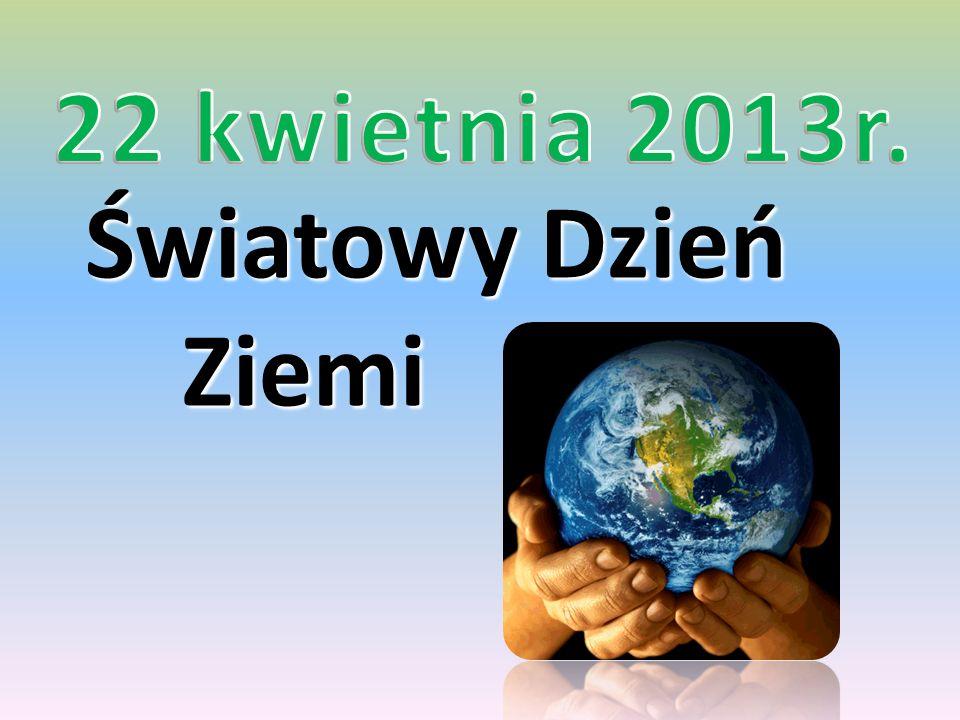 22 kwietnia 2013r. Światowy Dzień Ziemi