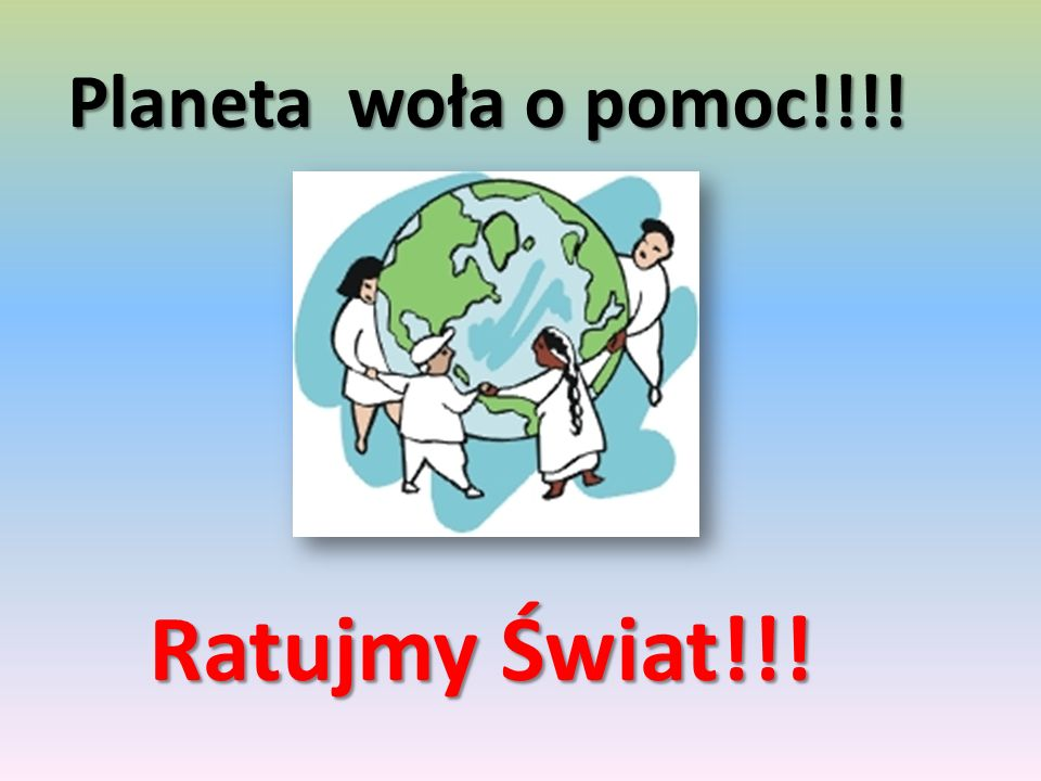 Planeta woła o pomoc!!!! Ratujmy Świat!!!