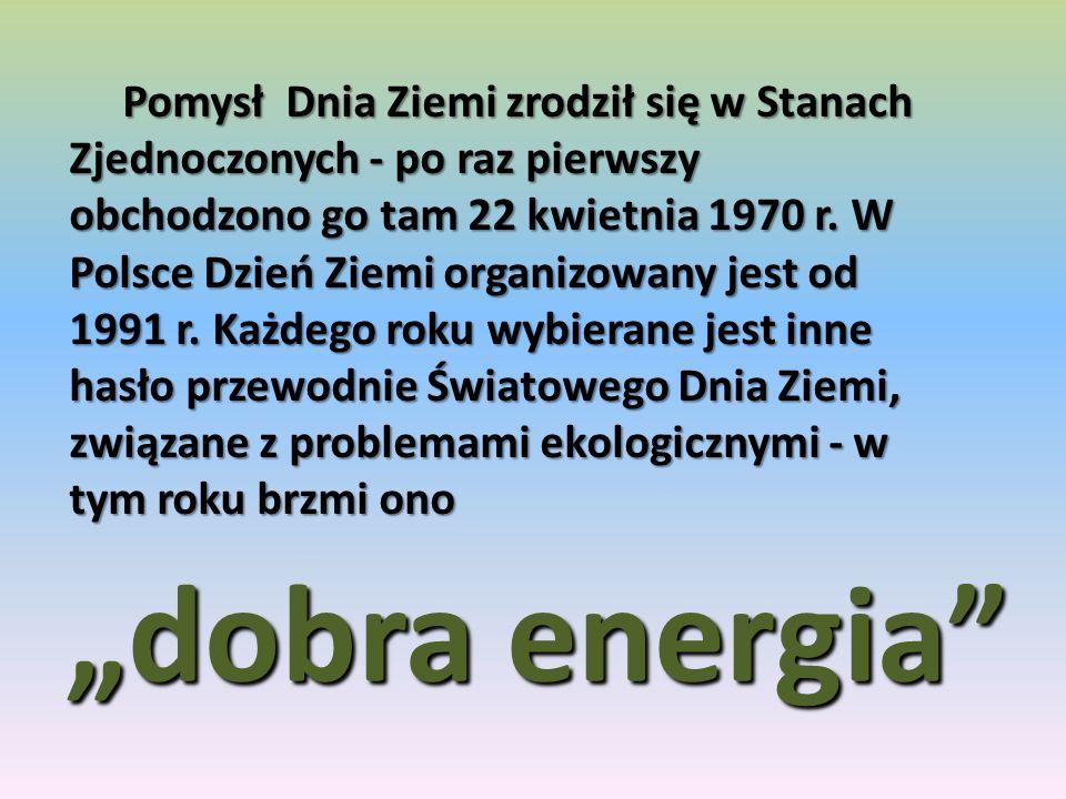 Pomysł Dnia Ziemi zrodził się w Stanach Zjednoczonych - po raz pierwszy obchodzono go tam 22 kwietnia 1970 r. W Polsce Dzień Ziemi organizowany jest od 1991 r. Każdego roku wybierane jest inne hasło przewodnie Światowego Dnia Ziemi, związane z problemami ekologicznymi - w tym roku brzmi ono