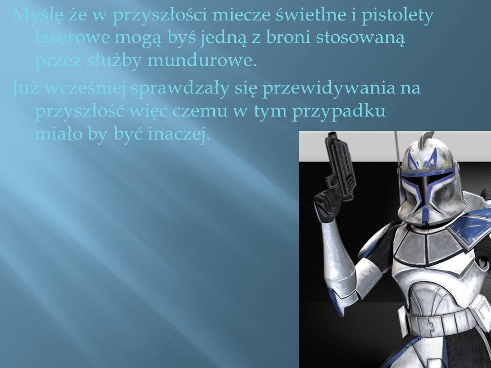 Myślę że w przyszłości miecze świetlne i pistolety laserowe mogą byś jedną z broni stosowaną przez służby mundurowe.