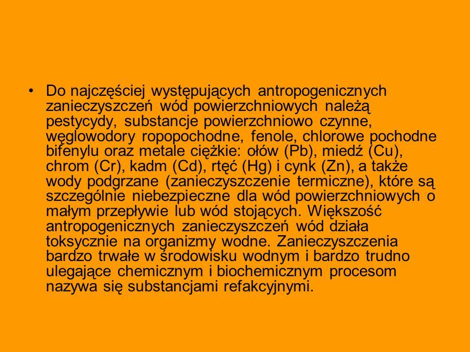 Do najczęściej występujących antropogenicznych zanieczyszczeń wód powierzchniowych należą pestycydy, substancje powierzchniowo czynne, węglowodory ropopochodne, fenole, chlorowe pochodne bifenylu oraz metale ciężkie: ołów (Pb), miedź (Cu), chrom (Cr), kadm (Cd), rtęć (Hg) i cynk (Zn), a także wody podgrzane (zanieczyszczenie termiczne), które są szczególnie niebezpieczne dla wód powierzchniowych o małym przepływie lub wód stojących.
