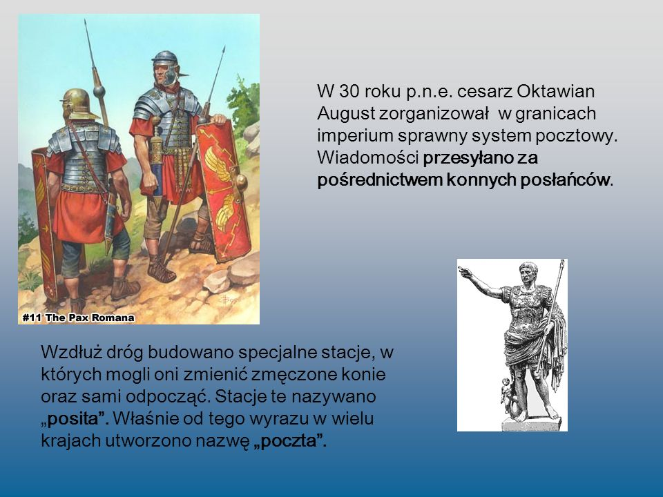 W 30 roku p.n.e. cesarz Oktawian August zorganizował w granicach imperium sprawny system pocztowy. Wiadomości przesyłano za pośrednictwem konnych posłańców.