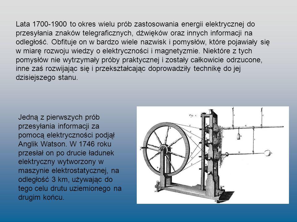 Lata 1700-1900 to okres wielu prób zastosowania energii elektrycznej do przesyłania znaków telegraficznych, dźwięków oraz innych informacji na odległość. Obfituje on w bardzo wiele nazwisk i pomysłów, które pojawiały się w miarę rozwoju wiedzy o elektryczności i magnetyzmie. Niektóre z tych pomysłów nie wytrzymały próby praktycznej i zostały całkowicie odrzucone, inne zaś rozwijając się i przekształcając doprowadziły technikę do jej dzisiejszego stanu.