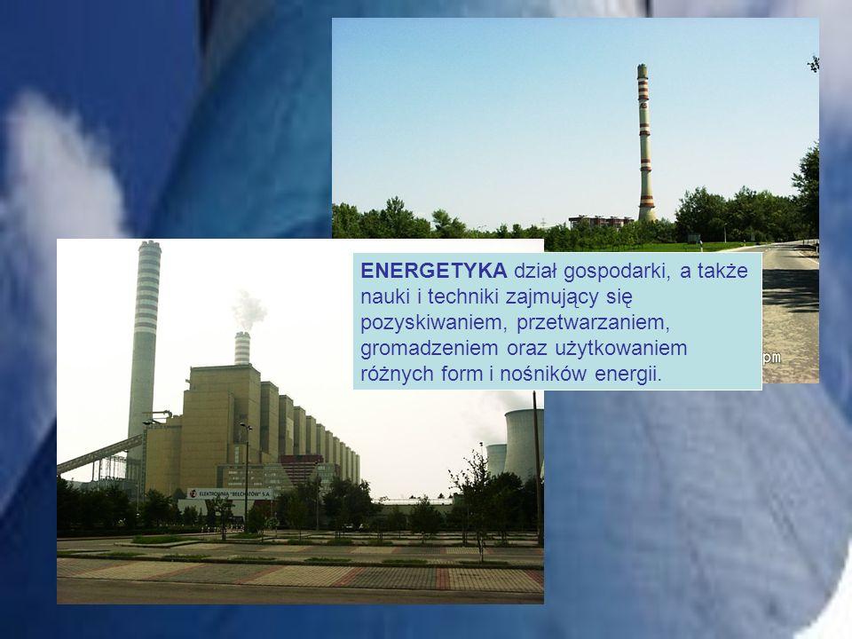 ENERGETYKA dział gospodarki, a także nauki i techniki zajmujący się pozyskiwaniem, przetwarzaniem, gromadzeniem oraz użytkowaniem różnych form i nośników energii.