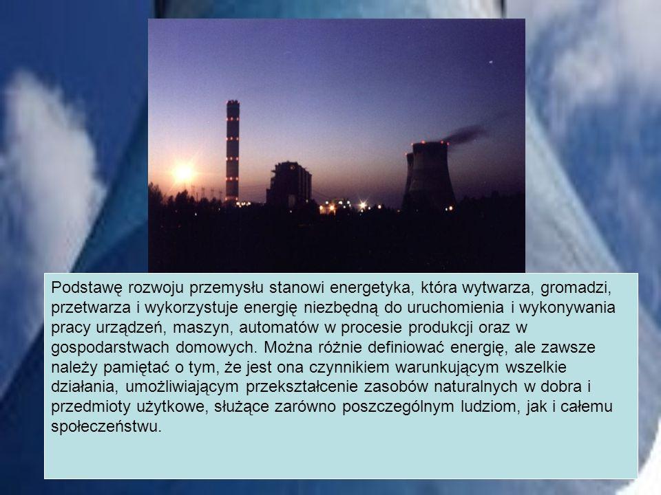 Podstawę rozwoju przemysłu stanowi energetyka, która wytwarza, gromadzi, przetwarza i wykorzystuje energię niezbędną do uruchomienia i wykonywania pracy urządzeń, maszyn, automatów w procesie produkcji oraz w gospodarstwach domowych.