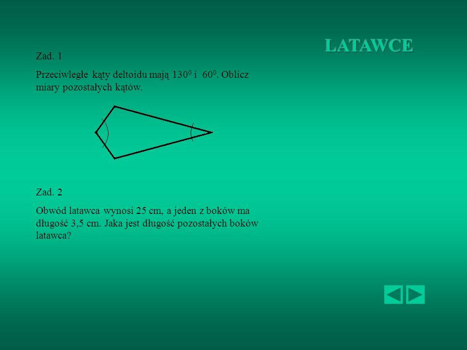 LATAWCE Zad. 1. Przeciwległe kąty deltoidu mają 1300 i 600. Oblicz miary pozostałych kątów. Zad. 2.