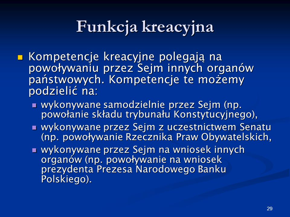 Funkcja kreacyjna Kompetencje kreacyjne polegają na powoływaniu przez Sejm innych organów państwowych. Kompetencje te możemy podzielić na: