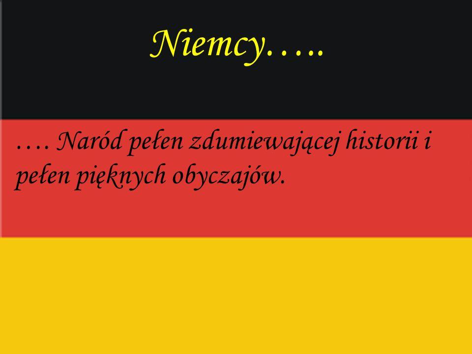 Niemcy….. …. Naród pełen zdumiewającej historii i pełen pięknych obyczajów.