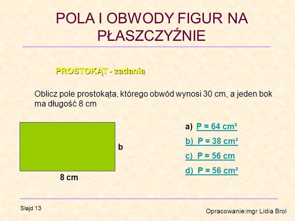 PROSTOKĄT - zadania Oblicz pole prostokąta, którego obwód wynosi 30 cm, a jeden bok ma długość 8 cm.