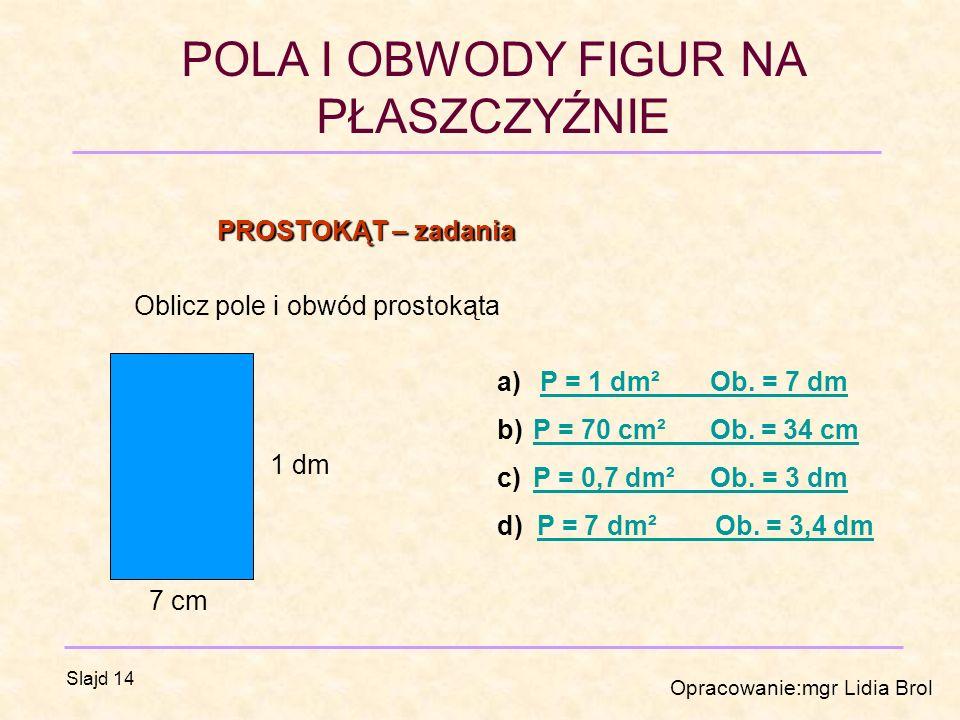 PROSTOKĄT – zadania Oblicz pole i obwód prostokąta. P = 1 dm² Ob. = 7 dm. P = 70 cm² Ob. = 34 cm.