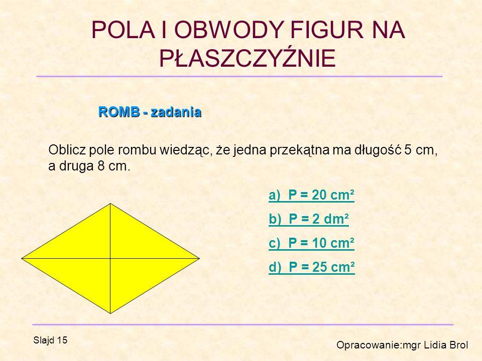 ROMB - zadania Oblicz pole rombu wiedząc, że jedna przekątna ma długość 5 cm, a druga 8 cm. a) P = 20 cm².