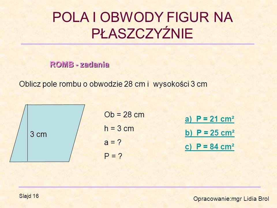 ROMB - zadania Oblicz pole rombu o obwodzie 28 cm i wysokości 3 cm. Ob = 28 cm. h = 3 cm. a =