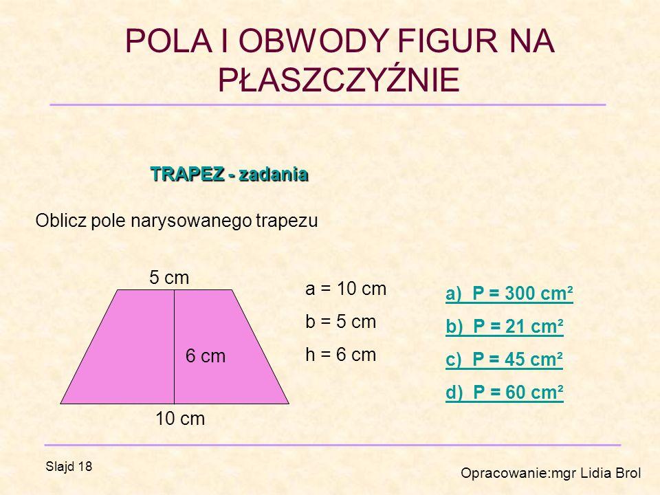 TRAPEZ - zadania Oblicz pole narysowanego trapezu. 5 cm. a = 10 cm. b = 5 cm. h = 6 cm. a) P = 300 cm².
