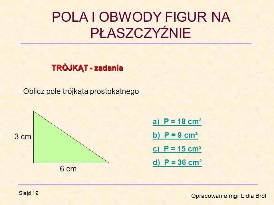 TRÓJKĄT - zadania Oblicz pole trójkąta prostokątnego. a) P = 18 cm². b) P = 9 cm². c) P = 15 cm².