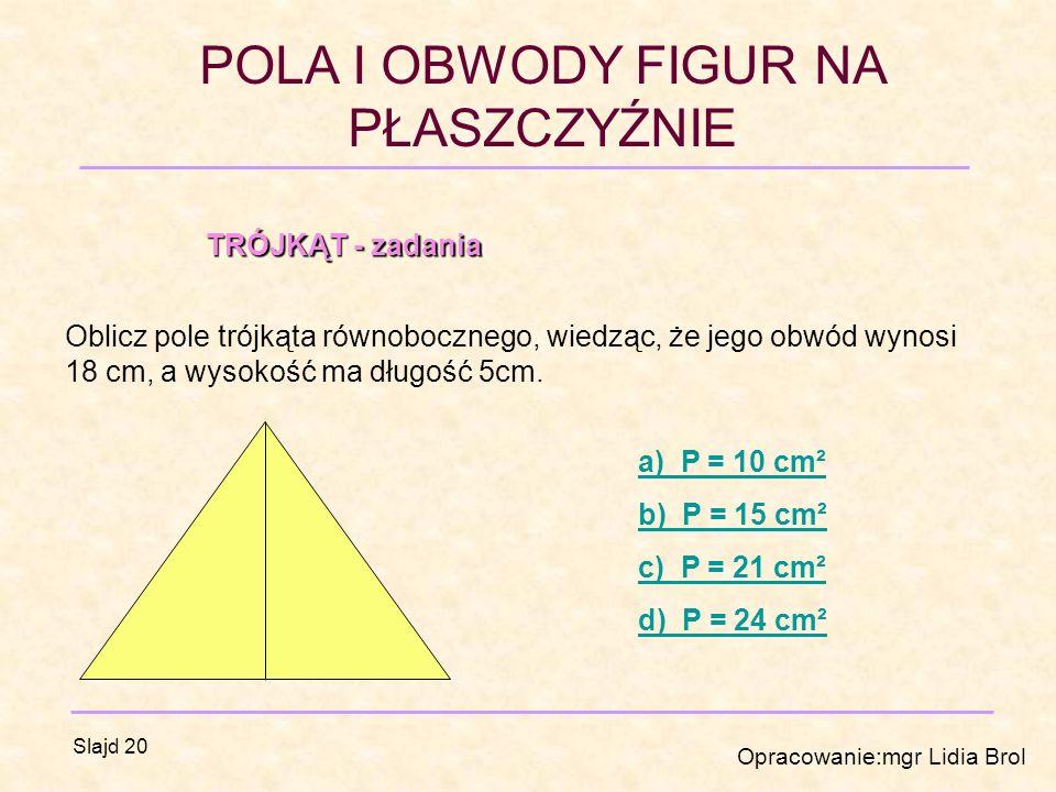 TRÓJKĄT - zadania Oblicz pole trójkąta równobocznego, wiedząc, że jego obwód wynosi 18 cm, a wysokość ma długość 5cm.