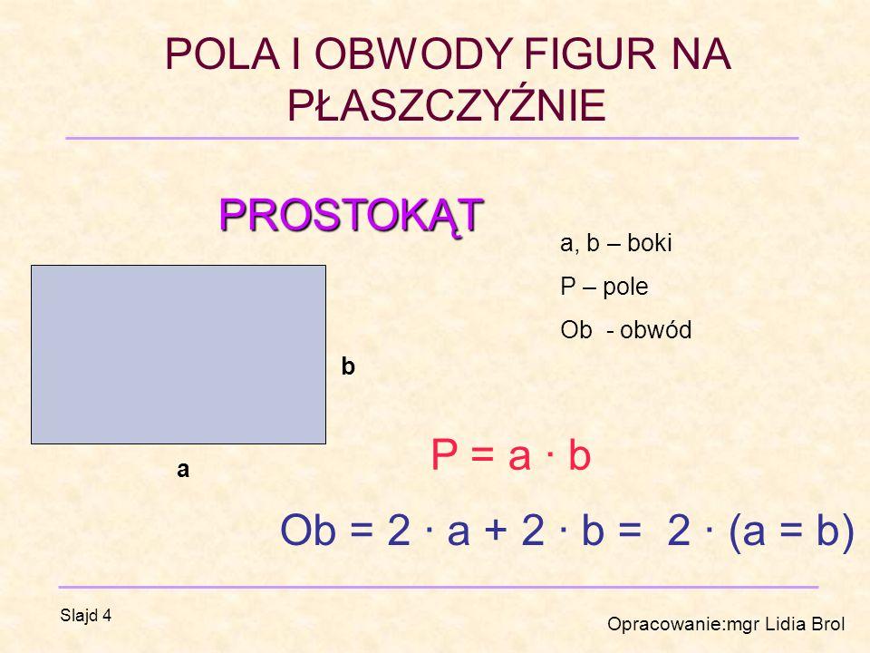 PROSTOKĄT P = a · b Ob = 2 · a + 2 · b = 2 · (a = b) a, b – boki