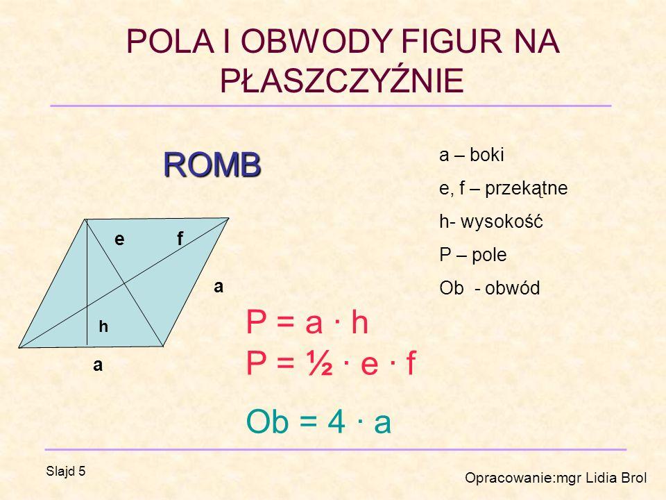 ROMB P = a · h P = ½ · e · f Ob = 4 · a a – boki e, f – przekątne