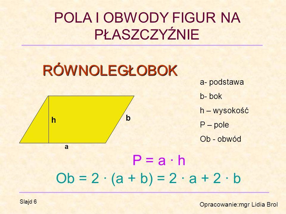 RÓWNOLEGŁOBOK P = a · h Ob = 2 · (a + b) = 2 · a + 2 · b a- podstawa