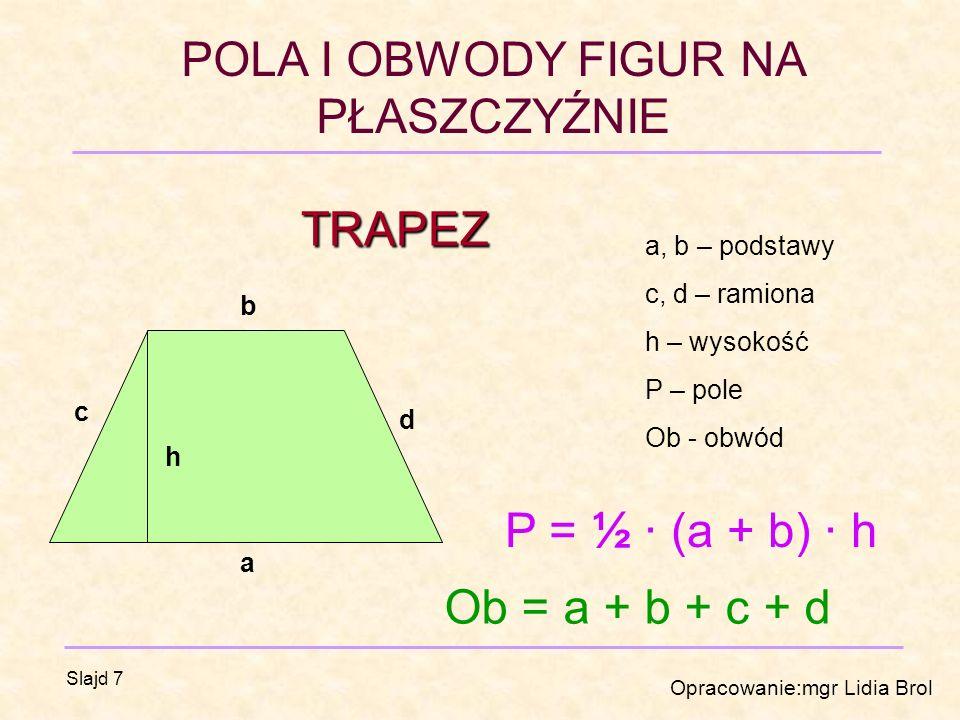 TRAPEZ P = ½ · (a + b) · h Ob = a + b + c + d a, b – podstawy