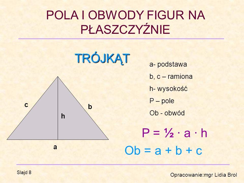 TRÓJKĄT P = ½ · a · h Ob = a + b + c a- podstawa b, c – ramiona