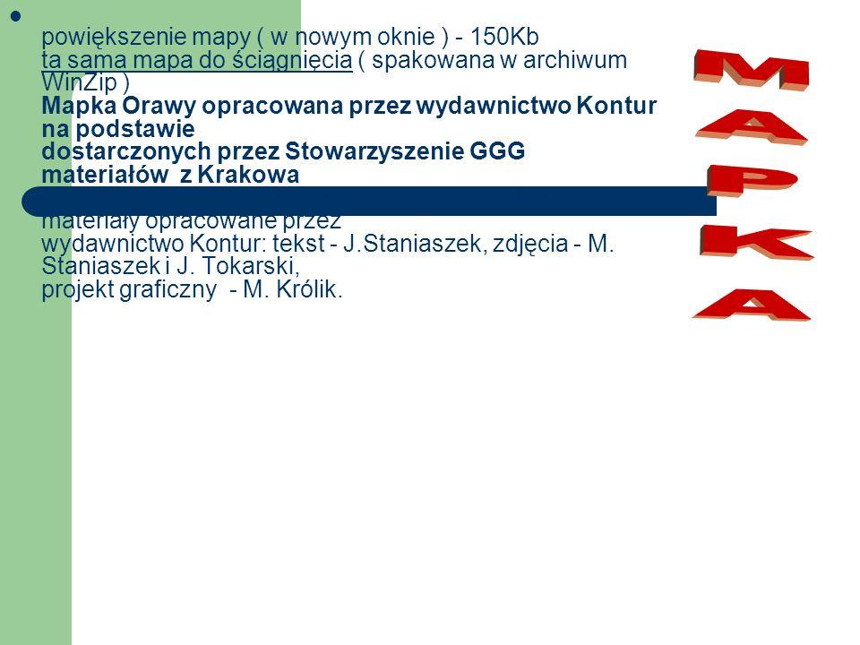 powiększenie mapy ( w nowym oknie ) - 150Kb ta sama mapa do ściągnięcia ( spakowana w archiwum WinZip ) Mapka Orawy opracowana przez wydawnictwo Kontur na podstawie dostarczonych przez Stowarzyszenie GGG materiałów z Krakowa Przy tworzeniu strony internetowej Orawy wykorzystano materiały opracowane przez wydawnictwo Kontur: tekst - J.Staniaszek, zdjęcia - M. Staniaszek i J. Tokarski, projekt graficzny - M. Królik.