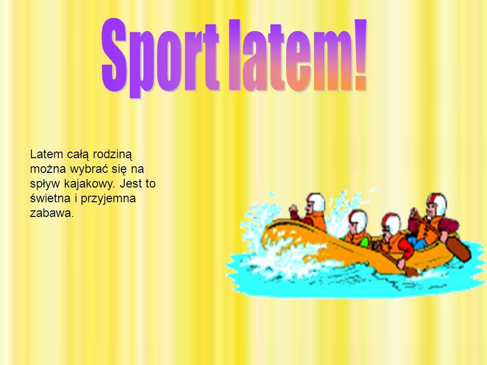 Sport latem!Latem całą rodziną można wybrać się na spływ kajakowy.