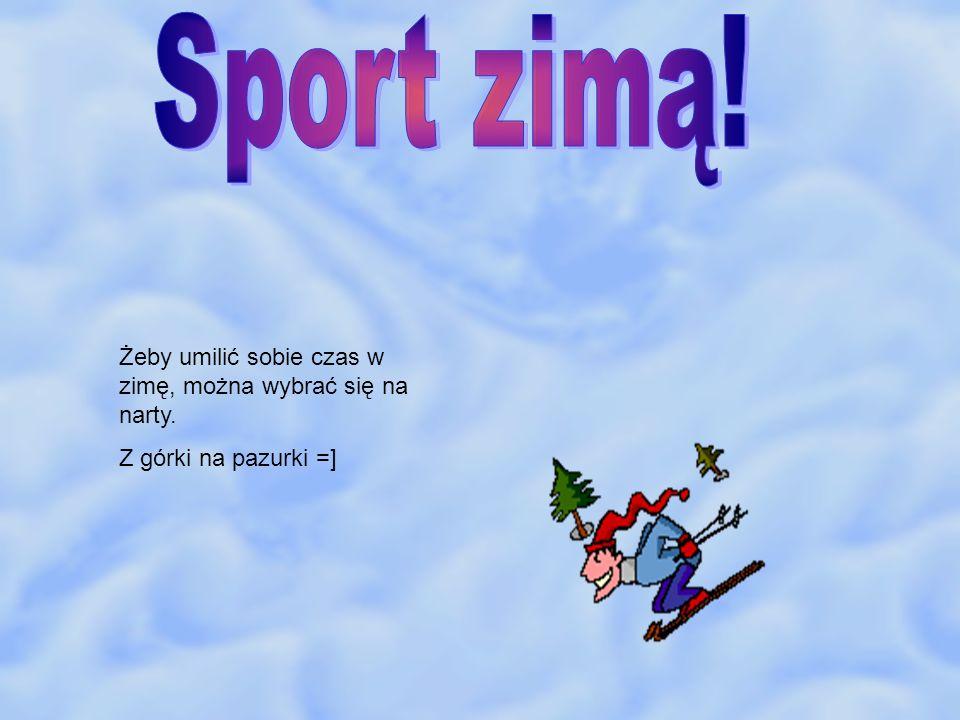 Sport zimą! Żeby umilić sobie czas w zimę, można wybrać się na narty.