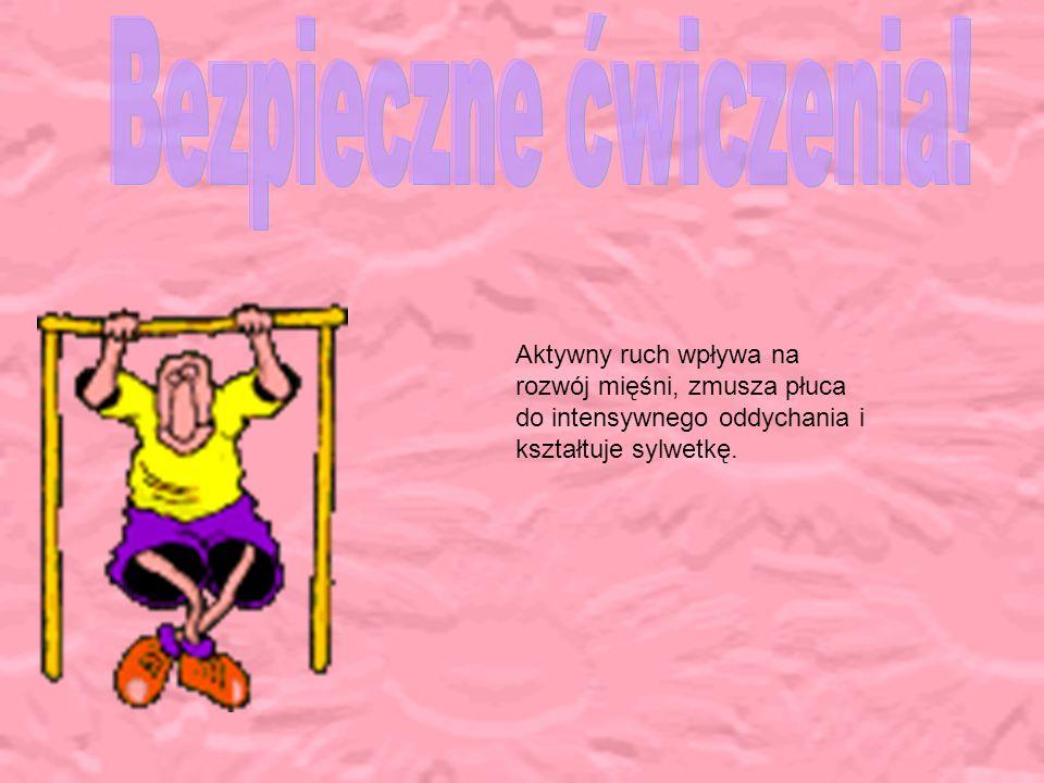 Bezpieczne ćwiczenia!Aktywny ruch wpływa na rozwój mięśni, zmusza płuca do intensywnego oddychania i kształtuje sylwetkę.