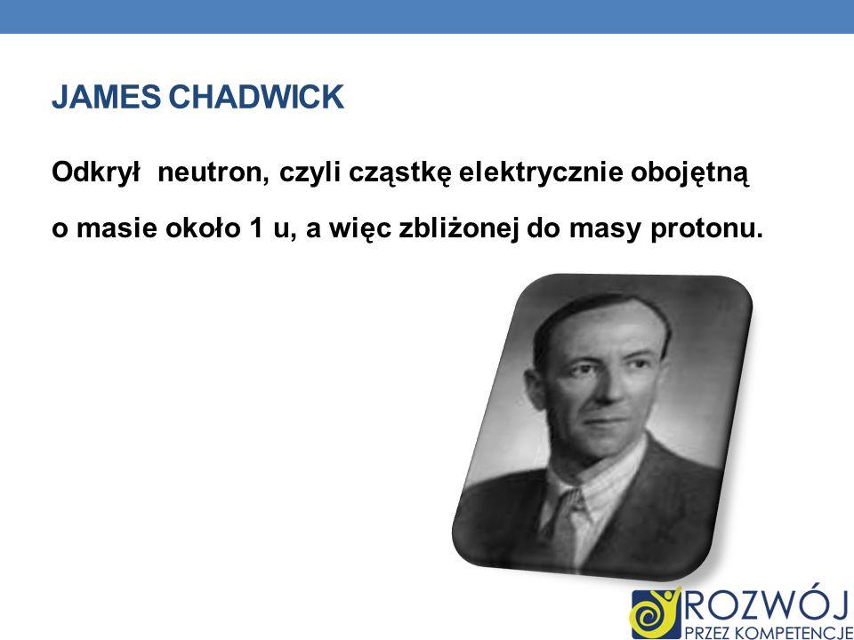 James Chadwick Odkrył neutron, czyli cząstkę elektrycznie obojętną o masie około 1 u, a więc zbliżonej do masy protonu.