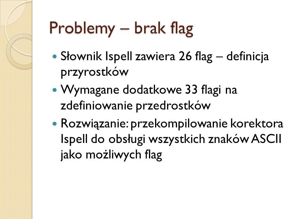 Problemy – brak flag Słownik Ispell zawiera 26 flag – definicja przyrostków. Wymagane dodatkowe 33 flagi na zdefiniowanie przedrostków.