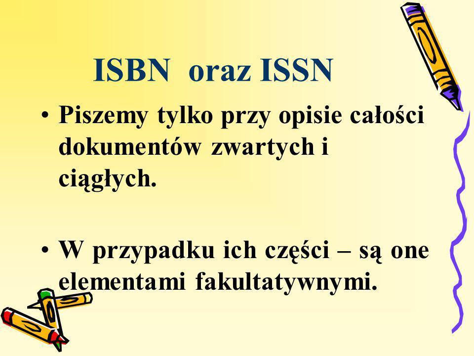 ISBN oraz ISSN Piszemy tylko przy opisie całości dokumentów zwartych i ciągłych.