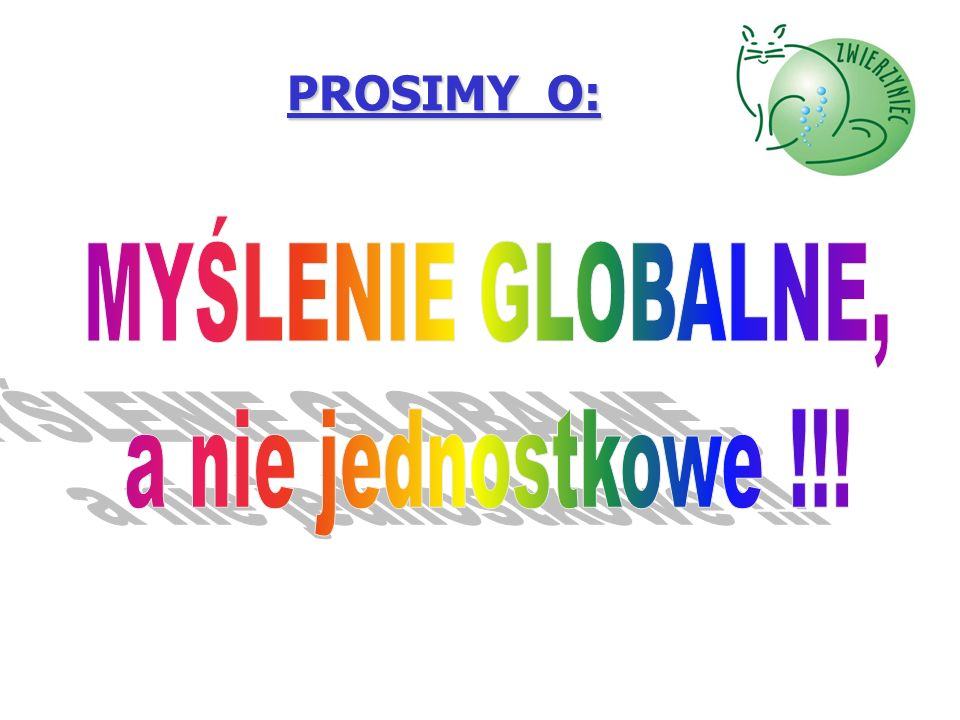 PROSIMY O: MYŚLENIE GLOBALNE, a nie jednostkowe !!!