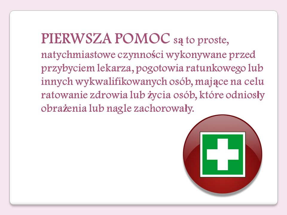 PIERWSZA POMOC są to proste, natychmiastowe czynności wykonywane przed przybyciem lekarza, pogotowia ratunkowego lub innych wykwalifikowanych osób, mające na celu
