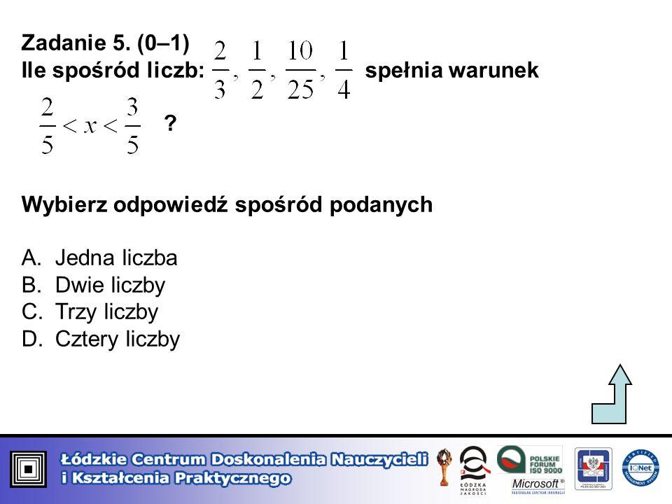 Zadanie 5. (0–1) Ile spośród liczb: spełnia warunek. Wybierz odpowiedź spośród podanych.