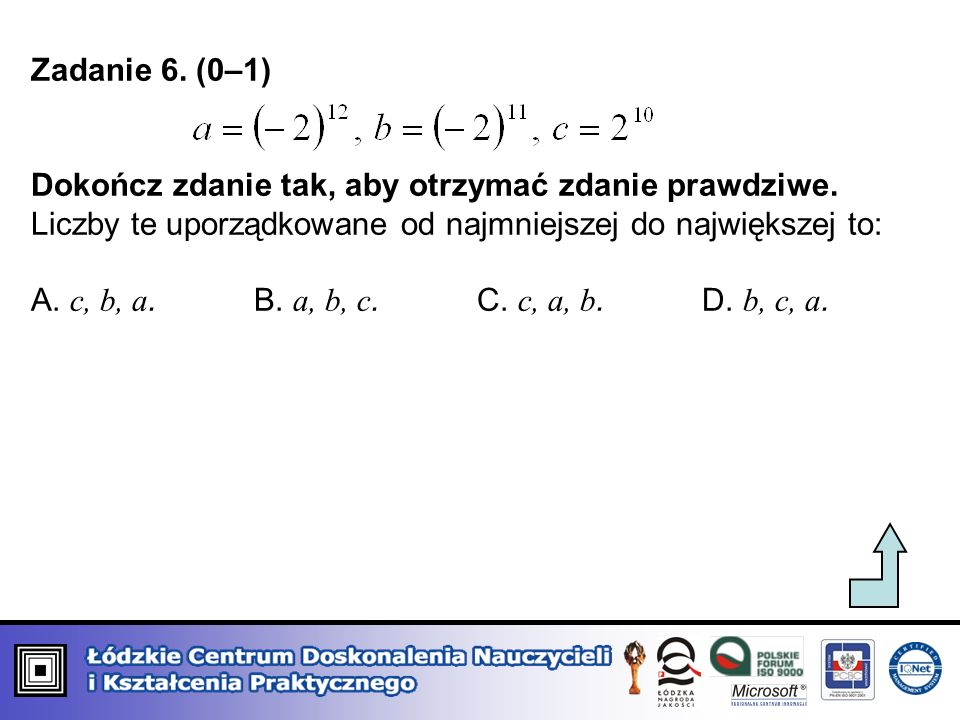 Zadanie 6. (0–1) Dokończ zdanie tak, aby otrzymać zdanie prawdziwe. Liczby te uporządkowane od najmniejszej do największej to: