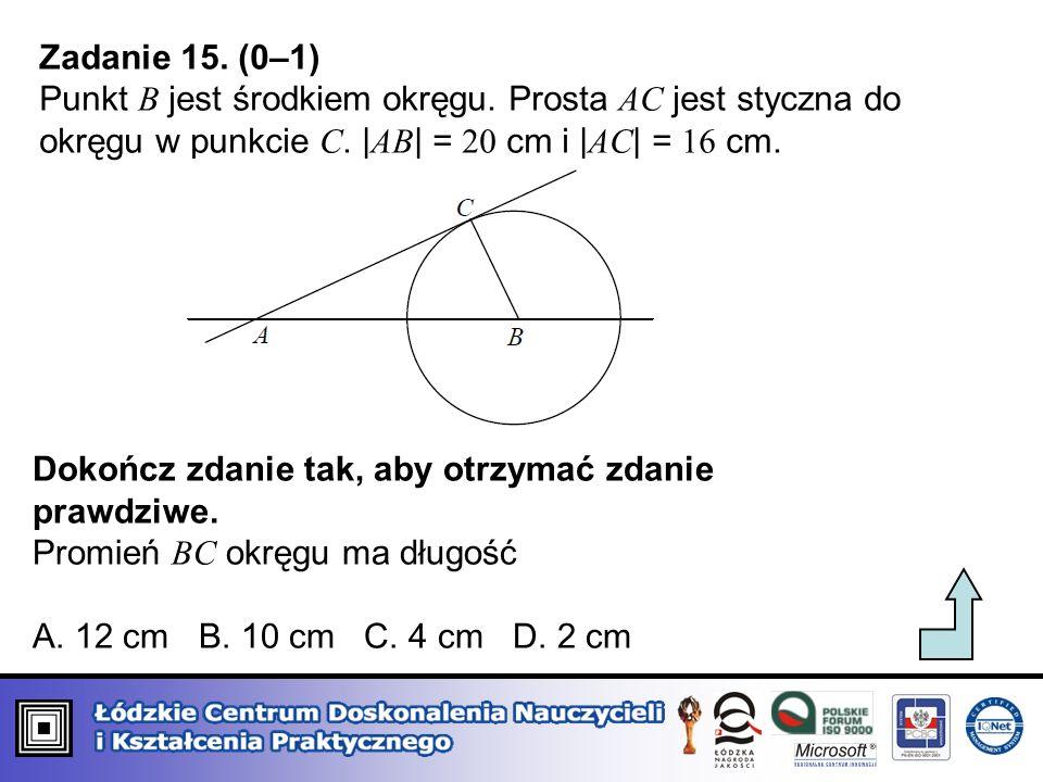 Zadanie 15. (0–1) Punkt B jest środkiem okręgu. Prosta AC jest styczna do okręgu w punkcie C. |AB| = 20 cm i |AC| = 16 cm.