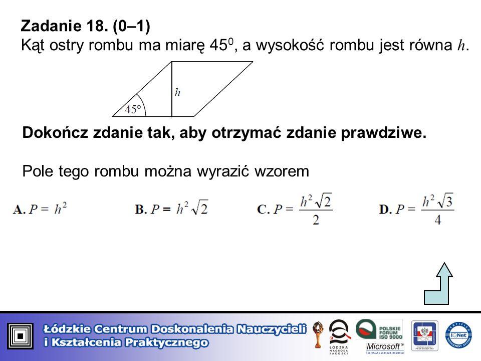Zadanie 18. (0–1) Kąt ostry rombu ma miarę 450, a wysokość rombu jest równa h. Dokończ zdanie tak, aby otrzymać zdanie prawdziwe.