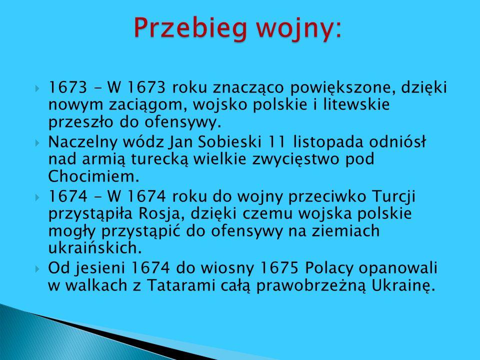 1673 - W 1673 roku znacząco powiększone, dzięki nowym zaciągom, wojsko polskie i litewskie przeszło do ofensywy.